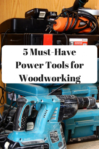 5 Must-Have Power Tools for Woodworking
