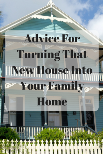 Advice For Turning That New House Into Your Family Home