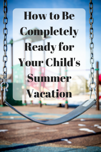 How to Be Completely Ready for Your Child's Summer Vacation