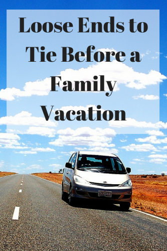Loose Ends to Tie Before a Family Vacation