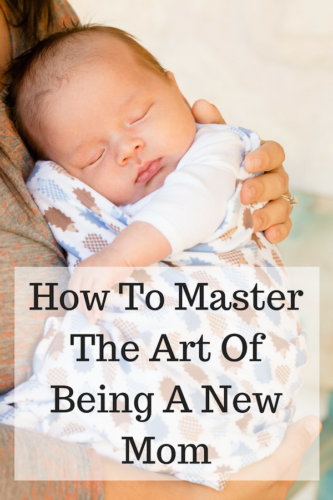 How To Master The Art Of Being A New Mom
