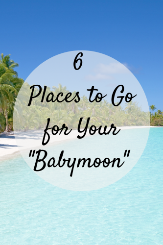 """6 Places to Go for Your """"Babymoon"""""""