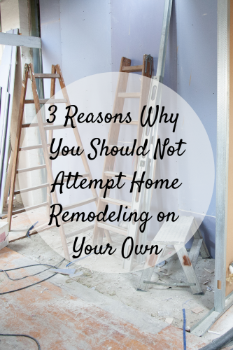 3 Reasons Why You Should Not Attempt Home Remodeling on Your Own