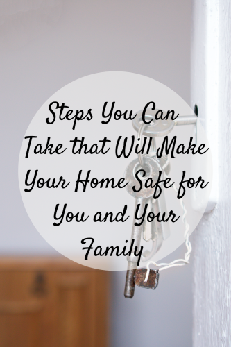Steps You Can Take that Will Make Your Home Safe for You and Your Family