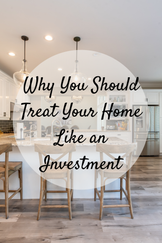 Why You Should Treat Your Home Like an Investment