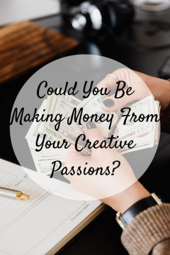 Could You Be Making Money From Your Creative Passions?